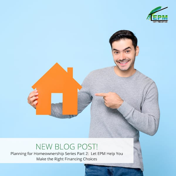 Planning for Homeownership Series Part 2:  Let EPM Help You Make the Right Financing Choices